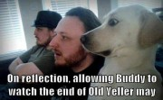 On reflection. allowing Buddy to watch the end of Old Veller may not have been the best idea.