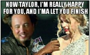 NOW TAYLOR, I'AM REALLY HAPPY FOR YOU, AND I'MA LET YOU FINISH BUT I SHOULD KEEP THIS MOON MAN BECAUSE I'M THE MOST FAMOUS ALIEN EXPERT OF ALL TIME